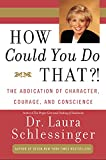 Schlessinger, Laura C.: How Could You Do That?!: The Abdication of Character, Courage, and Conscience