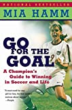 Hamm, Mia: Go for the Goal: A Champion's Guide to Winning in Soccer and Life