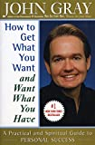 Gray, John: How to Get What You Want and Want What You Have: A Practical and Spiritual Guide to Personal Success