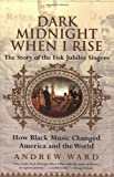 Andrew Ward: Dark Midnight When I Rise: The Story of the Fisk Jubilee Singers