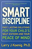 Koenig, Larry: Smart Discipline: Fast, Lasting Solutions for Your Child's Self-Esteem and Your Peace of Mind