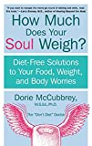 McCubbrey, Dorie: How Much Does Your Soul Weigh?: Diet-Free Solutions to Your Food, Weight, and Body Worries