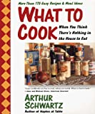 Schwartz, Arthur: What to Cook When You Think There's Nothing in the House to Eat: More Than 175 Easy Recipes and Meal Ideas