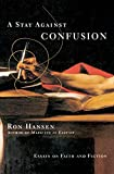 Hansen, Ron: A Stay Against Confusion: Essays on Faith and Fiction