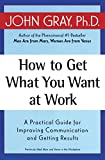 Gray, John: How to Get What You Want at Work: A Practical Guide for Improving Communication and Getting Results