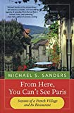 Sanders, Michael S.: From Here, You Can&#39;t See Paris: Seasons of a French Village and Its Restaurant