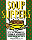 Schwartz, Arthur: Soup Suppers: More Than 100 Main-Course Soups and 40 Accompaniments