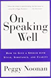 Noonan, Peggy: On Speaking Well: How to Give a Speech With Style, Substance, and Clarity