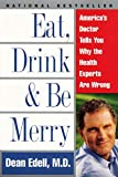 Schrieberg, David: Eat, Drink, and Be Merry: America&#39;s Doctor Tells You Why the Health Experts Are Wrong