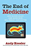 Kessler, Andy: The End of Medicine: How Silicon Valley (and Naked Mice) Will Reboot Your Doctor