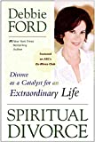 Ford, Debbie: Spiritual Divorce: Divorce As a Catalyst for an Extraordinary Life