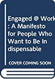 Freiberg, Kevin: Engaged @ Work: A Manifesto for People Who Want to Be Indispensable