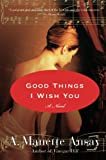 Ansay, A. Manette: Good Things I Wish You: A Novel
