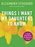 Stoddard, Alexandra: Things I Want My Daughters to Know: A Small Book About the Big Issues in Life
