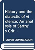 Aron, Raymond: History and the Dialectic of Violence: An Analysis of Sartre's Critique De La Raison Dialectique