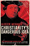 McGrath, Alister: Christianity's Dangerous Idea: The Protestant Revolution--A History from the Sixteenth Century to the Twenty-First