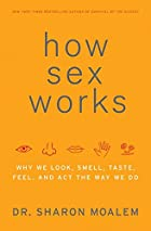 How Sex Works: Why We Look, Smell, Taste,…