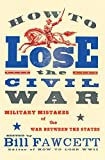 Fawcett, Bill: How to Lose the Civil War: Military Mistakes of the War Between the States