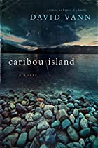Caribou Island: A Novel by David Vann
