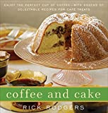 Rodgers, Rick: Coffee and Cake: Enjoy the Perfect Cup of Coffee--with Dozens of Delectable Recipes for Café Treats