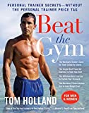 Holland, Tom: Beat the Gym: Personal Trainer Secrets--Without the Personal Trainer Price Tag