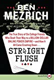 Mezrich, Ben: Straight Flush LP: The True Story of Six College Friends Who Dealt Their Way to a Billion-Dollar Online Poker Empire--and How It All Came Crashing Down...