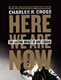 Cross, Charles R.: Here We Are Now: The Lasting Impact of Kurt Cobain