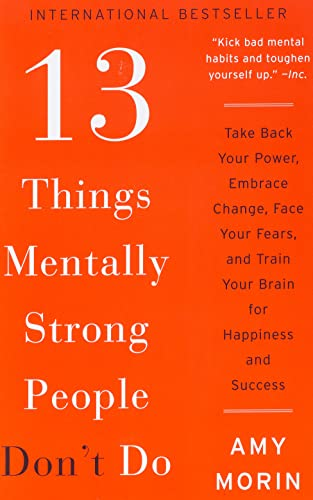 13-things-mentally-strong-people-dont-do-take-back-your-power-embrace-change-face-your-fears-and-train-your-brain-for-happiness-and-success