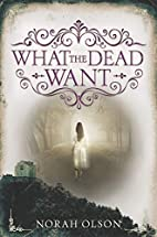 What the Dead Want by Norah Olson