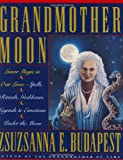 Budapest, Zsuzsanna E.: Grandmother Moon: Lunar Magic in Our Lives--Spells, Rituals, Goddesses, Legends, and Emotions under the Moon