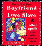 Deborah Gray: How To Turn Your Boyfriend Into a Love Slave: And Other Spells to Inspire Passion, Romance & Seduction