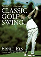 How to Build a Classic Golf Swing by Ernie…