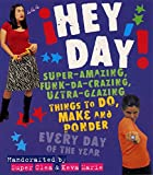 Hantman, Clea: Hey, Day!: Super-Amazing, Funk-Da-Crazing, Ultra-Glazing Things to Do, Make and Ponder Everyday of the Year