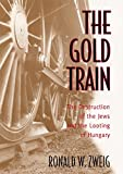Zweig, Ronald W.: The Gold Train: The Destruction of the Jews and the Looting of Hungary