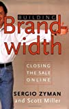 Zyman, Sergio: Building Brandwidth: Closing the Sale Online