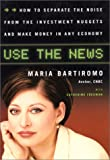 Maria Bartiromo: Use The News: How To Separate the Noise from the Investment Nuggets and Make Money in Any Economy