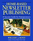 Bond, William J.: Home-Based Newsletter Publishing: A Success Guide for Entrepreneurs