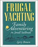 Brown, Larry: Frugal Yachting: Family Adventuring in Small Sailboats