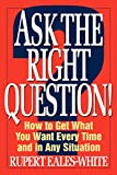 Eales-White, Rupert: Ask the Right Question!: How to Get What You Want Every Time and in Any Situation
