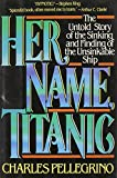 Charles R. Pellegrino: Her Name, Titanic: The Real Story of the Sinking and Finding of the Unsinkable Ship
