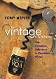 Aspler, Tony: Vintage Canada: The Complete Reference to Canadian Wines