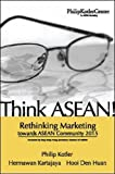 Philip Kotler: Think ASEAN! Rethinking Marketing toward ASEAN Community 2015