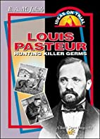 Louis Pasteur: Hunting Killer Germs by E. A.…