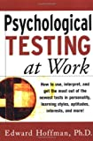 Hoffman, Edward: Psychological Testing at Work: How to Use, Interpret, and Get the Most Out of the Newest Tests in Personality, Learning Style, Aptitudes, Interests, and More!