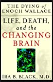 Black, Ira B.: The Dying of Enoch Wallace: Life, Death, and the Changing Brain