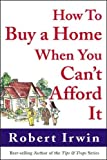 Irwin, Robert: How to Buy a Home When You Can&#39;t Afford It