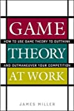 Miller, James: Game Theory at Work: How to Use Game Theory to Outthink and Outmaneuver Your Competition