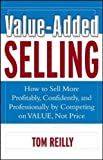 Reilly, Thomas P.: Value-Added Selling: How to Sell More Profitably, Confidently, and Professionally by Competing on Value, Not Price