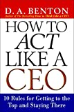 Benton, D. A.: How to Act Like a Ceo: 10 Rules for Getting to the Top and Staying There