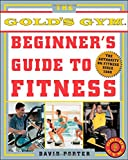 Porter, David: The Official Gold's Gym Beginner's Guide to Fitness: The Authority on Fitness Since 1965
